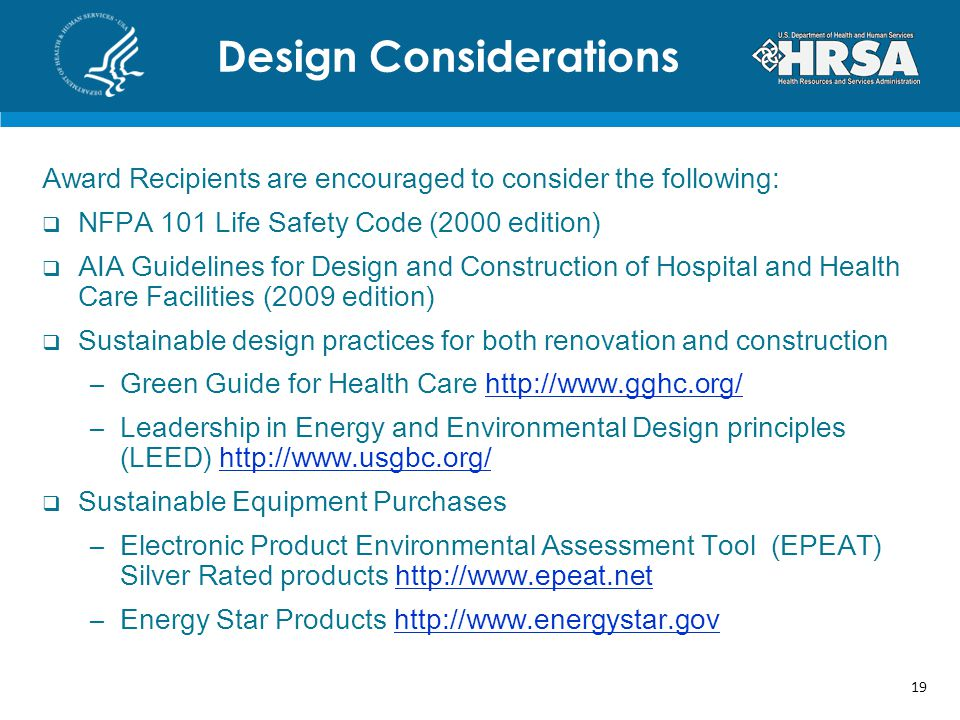 Award Recipients are encouraged to consider the following:  NFPA 101 Life Safety Code (2000 edition)  AIA Guidelines for Design and Construction of Hospital and Health Care Facilities (2009 edition)  Sustainable design practices for both renovation and construction –Green Guide for Health Care http://www.gghc.org/http://www.gghc.org/ –Leadership in Energy and Environmental Design principles (LEED) http://www.usgbc.org/http://www.usgbc.org/  Sustainable Equipment Purchases –Electronic Product Environmental Assessment Tool (EPEAT) Silver Rated products http://www.epeat.nethttp://www.epeat.net –Energy Star Products http://www.energystar.govhttp://www.energystar.gov Design Considerations 19
