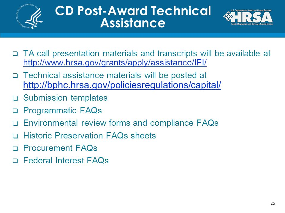 CD Post-Award Technical Assistance  TA call presentation materials and transcripts will be available at http://www.hrsa.gov/grants/apply/assistance/IFI/ http://www.hrsa.gov/grants/apply/assistance/IFI/  Technical assistance materials will be posted at http://bphc.hrsa.gov/policiesregulations/capital/ http://bphc.hrsa.gov/policiesregulations/capital/  Submission templates  Programmatic FAQs  Environmental review forms and compliance FAQs  Historic Preservation FAQs sheets  Procurement FAQs  Federal Interest FAQs 25