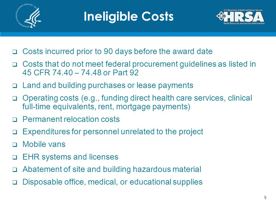  Costs incurred prior to 90 days before the award date  Costs that do not meet federal procurement guidelines as listed in 45 CFR 74.40 – 74.48 or Part 92  Land and building purchases or lease payments  Operating costs (e.g., funding direct health care services, clinical full-time equivalents, rent, mortgage payments)  Permanent relocation costs  Expenditures for personnel unrelated to the project  Mobile vans  EHR systems and licenses  Abatement of site and building hazardous material  Disposable office, medical, or educational supplies Ineligible Costs 5