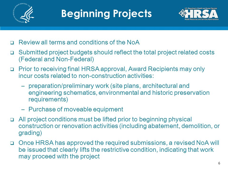  Review all terms and conditions of the NoA  Submitted project budgets should reflect the total project related costs (Federal and Non-Federal)  Prior to receiving final HRSA approval, Award Recipients may only incur costs related to non-construction activities: –preparation/preliminary work (site plans, architectural and engineering schematics, environmental and historic preservation requirements) –Purchase of moveable equipment  All project conditions must be lifted prior to beginning physical construction or renovation activities (including abatement, demolition, or grading)  Once HRSA has approved the required submissions, a revised NoA will be issued that clearly lifts the restrictive condition, indicating that work may proceed with the project Beginning Projects 6