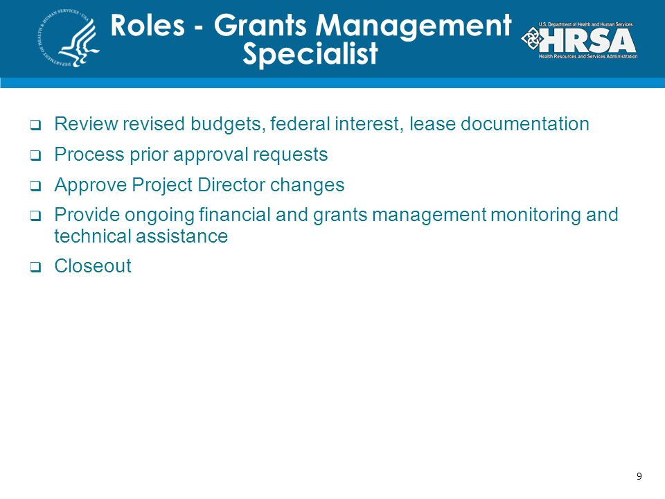 Roles - Grants Management Specialist  Review revised budgets, federal interest, lease documentation  Process prior approval requests  Approve Project Director changes  Provide ongoing financial and grants management monitoring and technical assistance  Closeout 9