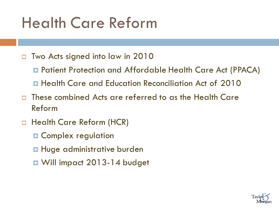 Health Care Reform  Two Acts signed into law in 2010  Patient Protection and Affordable Health Care Act (PPACA)  Health Care and Education Reconciliation Act of 2010  These combined Acts are referred to as the Health Care Reform  Health Care Reform (HCR)  Complex regulation  Huge administrative burden  Will impact 2013-14 budget