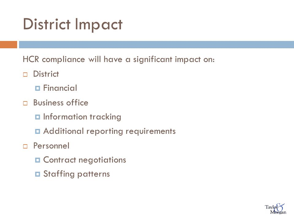District Impact HCR compliance will have a significant impact on:  District  Financial  Business office  Information tracking  Additional reporting requirements  Personnel  Contract negotiations  Staffing patterns