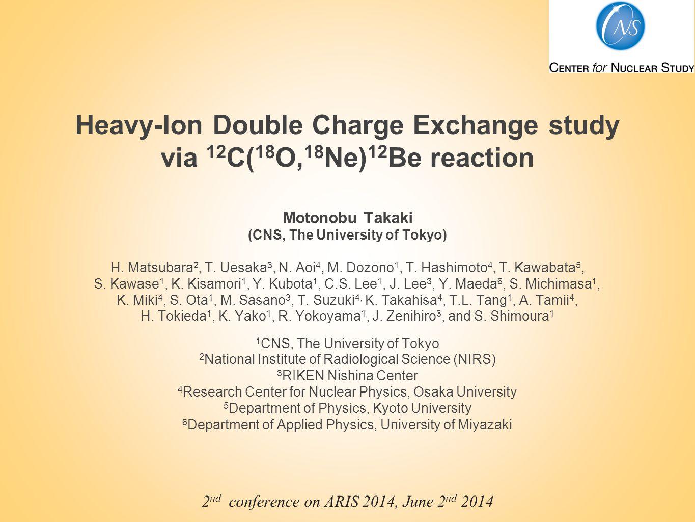 Heavy-Ion Double Charge Exchange study via 12 C( 18 O, 18 Ne) 12 Be reaction Motonobu Takaki (CNS, The University of Tokyo) H. Matsubara 2, T. Uesaka