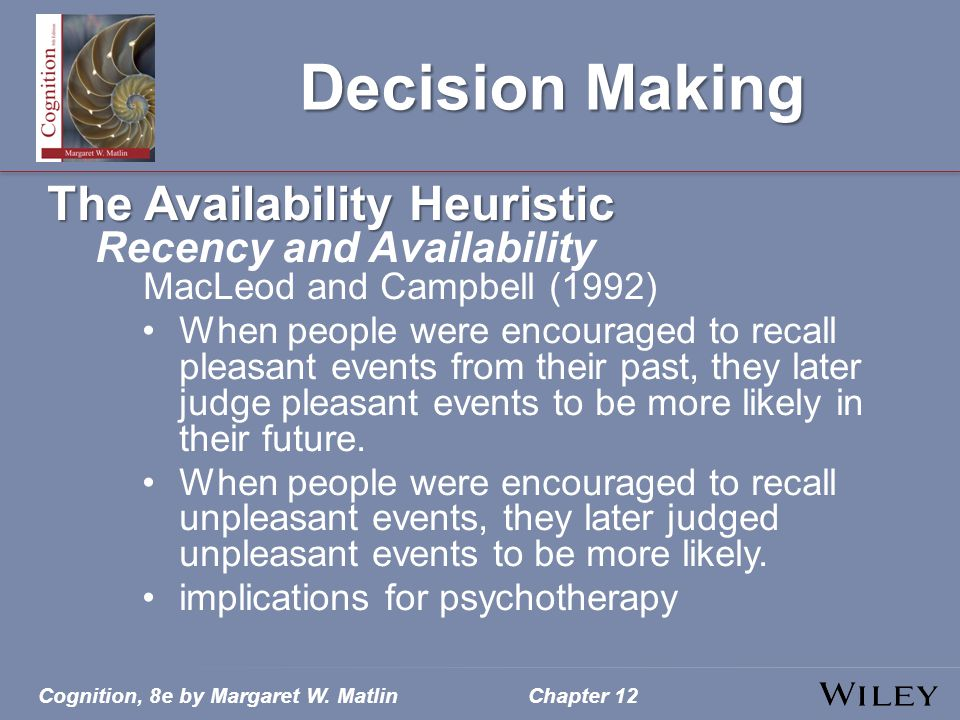 Cognition, 8e by Margaret W. MatlinChapter 12 Decision Making The Availability Heuristic Recency and Availability MacLeod and Campbell (1992) When peo