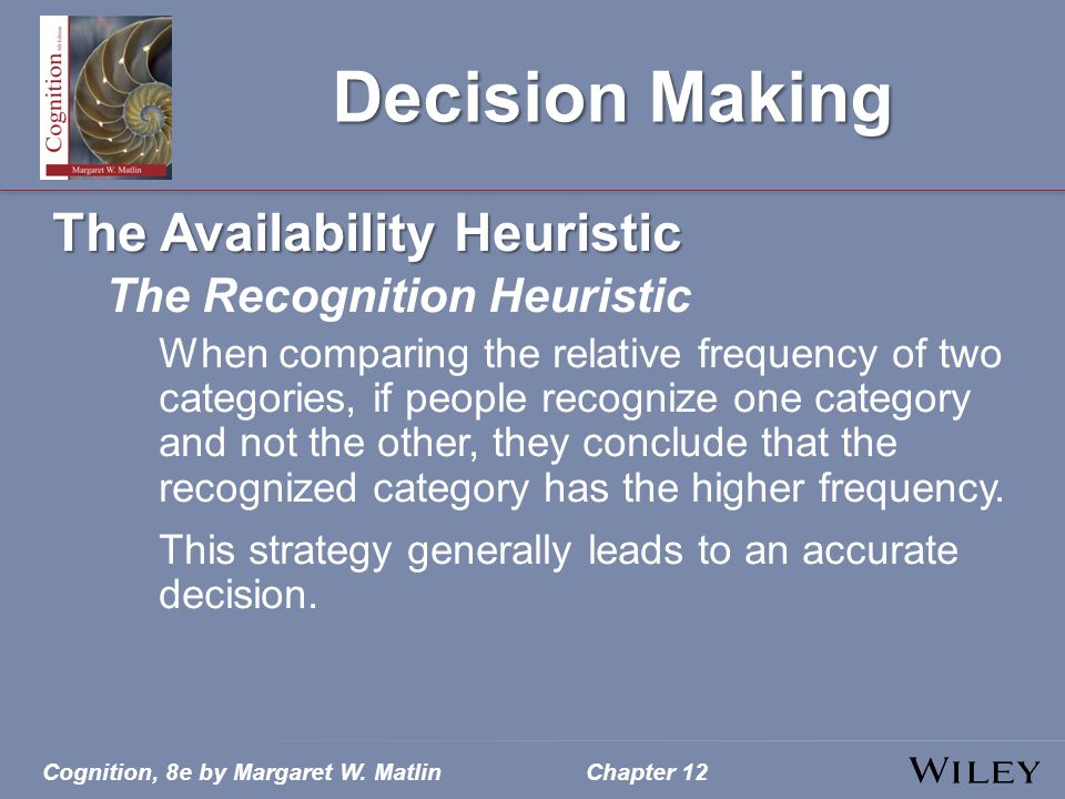 Cognition, 8e by Margaret W. MatlinChapter 12 Decision Making The Availability Heuristic The Recognition Heuristic When comparing the relative frequen