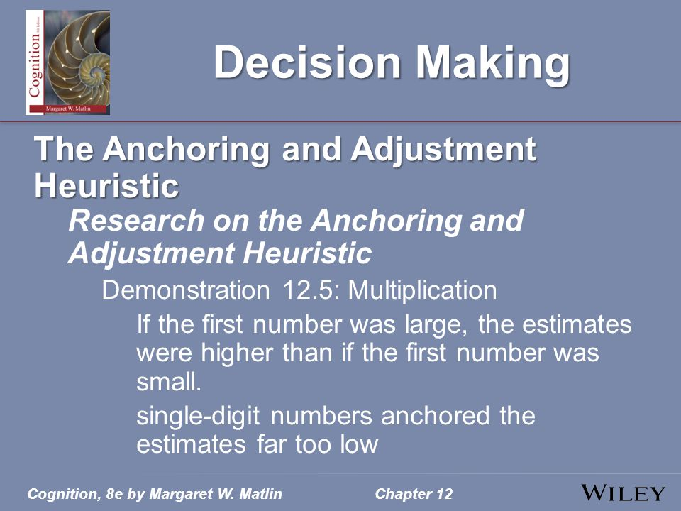 Cognition, 8e by Margaret W. MatlinChapter 12 Decision Making The Anchoring and Adjustment Heuristic Research on the Anchoring and Adjustment Heuristi