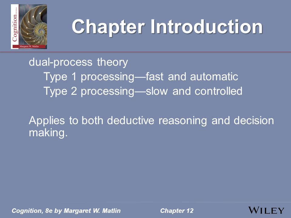 Cognition, 8e by Margaret W. MatlinChapter 12 Chapter Introduction dual-process theory Type 1 processing—fast and automatic Type 2 processing—slow and