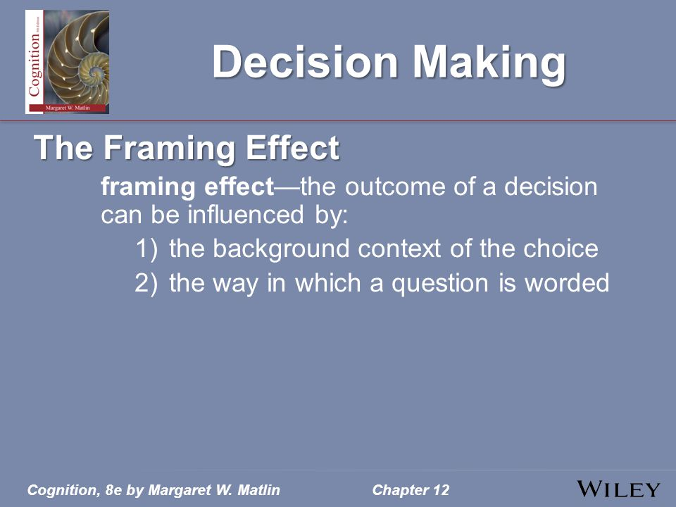 Cognition, 8e by Margaret W. MatlinChapter 12 Decision Making The Framing Effect framing effect—the outcome of a decision can be influenced by: 1)the