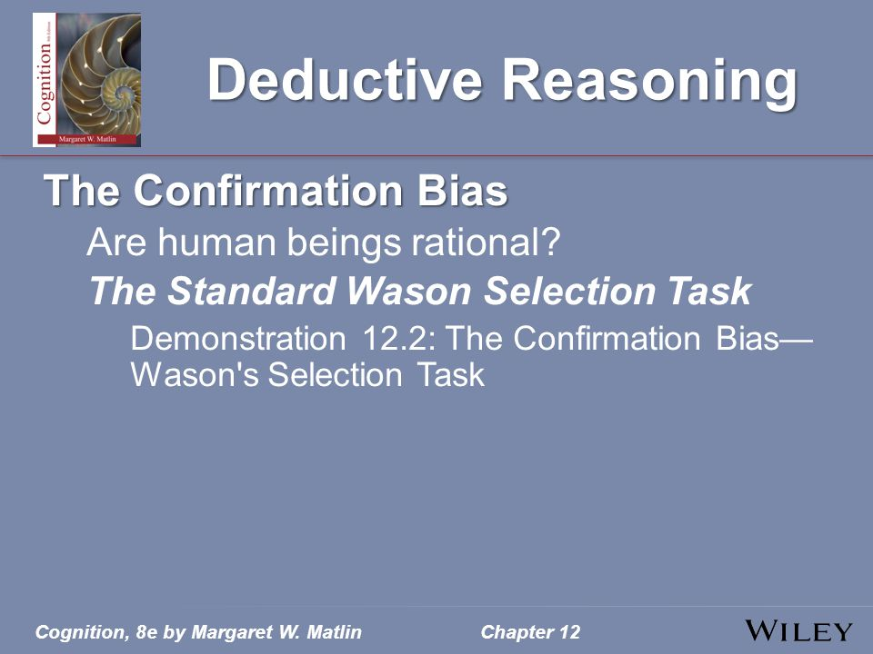 Cognition, 8e by Margaret W. MatlinChapter 12 Deductive Reasoning The Confirmation Bias Are human beings rational? The Standard Wason Selection Task D