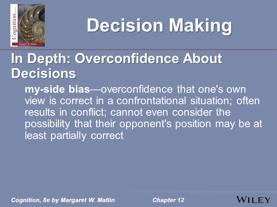 Cognition, 8e by Margaret W. MatlinChapter 12 Decision Making In Depth: Overconfidence About Decisions my-side bias—overconfidence that one's own view
