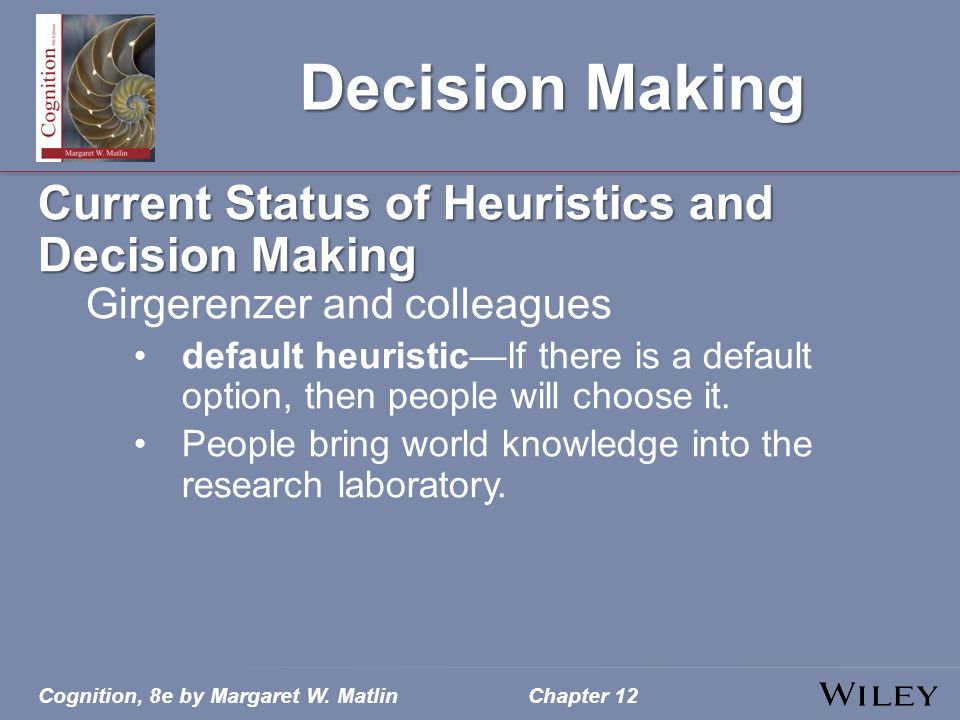 Cognition, 8e by Margaret W. MatlinChapter 12 Decision Making Current Status of Heuristics and Decision Making Girgerenzer and colleagues default heur