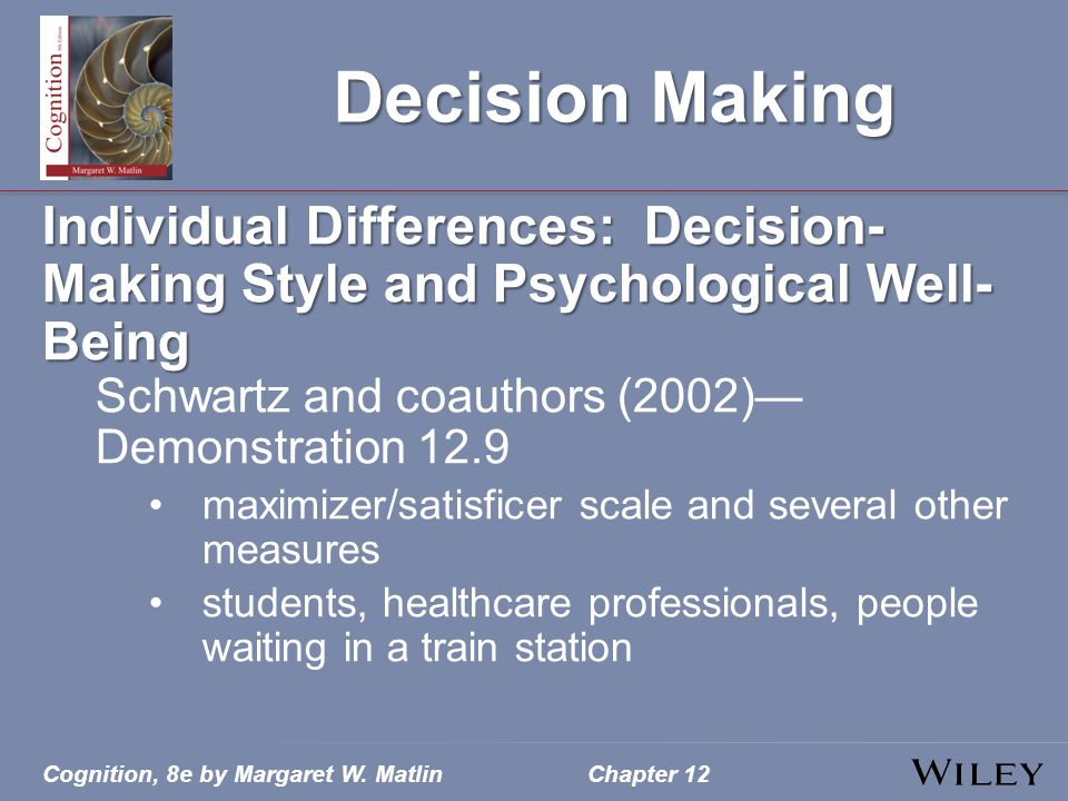 Cognition, 8e by Margaret W. MatlinChapter 12 Decision Making Individual Differences: Decision- Making Style and Psychological Well- Being Schwartz an