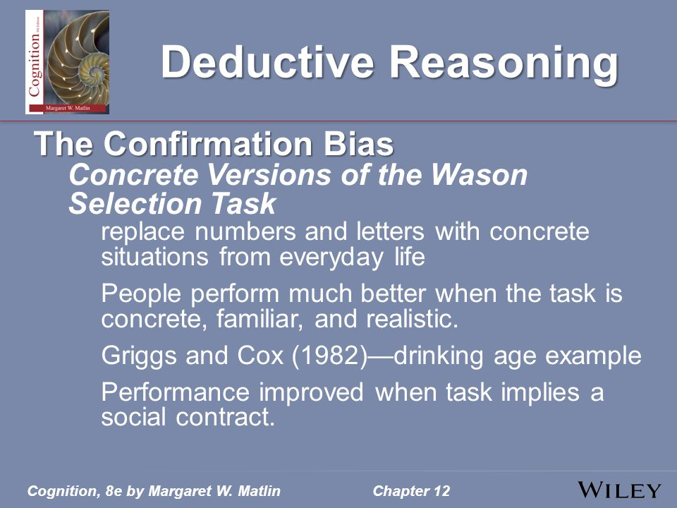 Cognition, 8e by Margaret W. MatlinChapter 12 Deductive Reasoning The Confirmation Bias Concrete Versions of the Wason Selection Task replace numbers