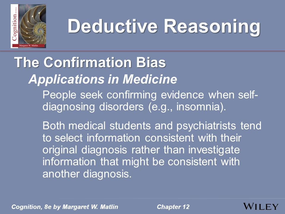 Cognition, 8e by Margaret W. MatlinChapter 12 Deductive Reasoning The Confirmation Bias Applications in Medicine People seek confirming evidence when