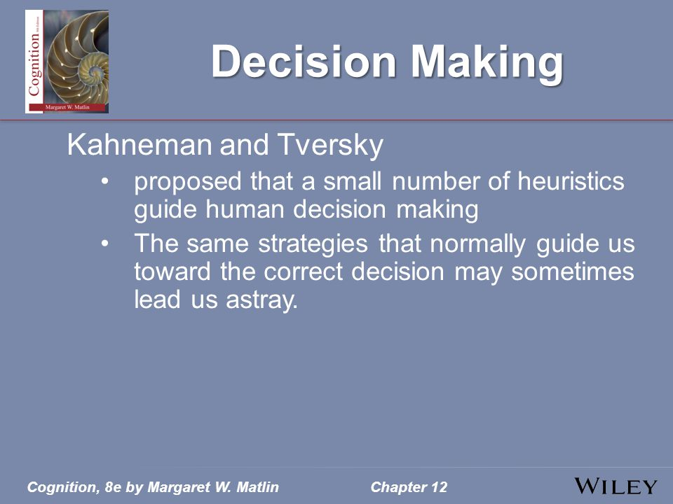Cognition, 8e by Margaret W. MatlinChapter 12 Decision Making Kahneman and Tversky proposed that a small number of heuristics guide human decision mak