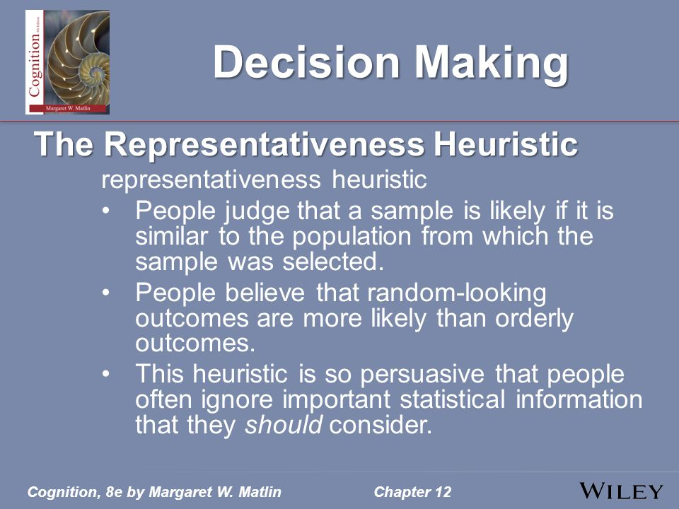 Cognition, 8e by Margaret W. MatlinChapter 12 Decision Making The Representativeness Heuristic representativeness heuristic People judge that a sample