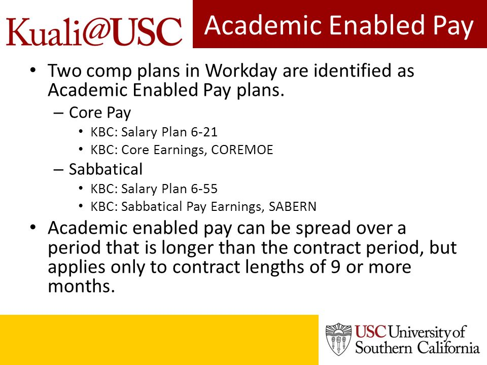 Academic Enabled Pay Two comp plans in Workday are identified as Academic Enabled Pay plans. – Core Pay KBC: Salary Plan 6-21 KBC: Core Earnings, CORE
