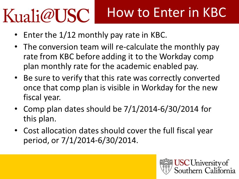 Summer pay in KBC Since some of the summer pay is earned starting on 5/16/2014, but can be paid from the new year budget, you have to do the following in KBC and in Workday: – Enter the comp plan and cost allocation directly in Workday, effective no earlier than 5/16/2014 and ending no later than 8/15/2014.