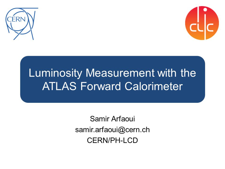 Luminosity Measurement with the ATLAS Forward Calorimeter Samir Arfaoui samir.arfaoui@cern.ch CERN/PH-LCD