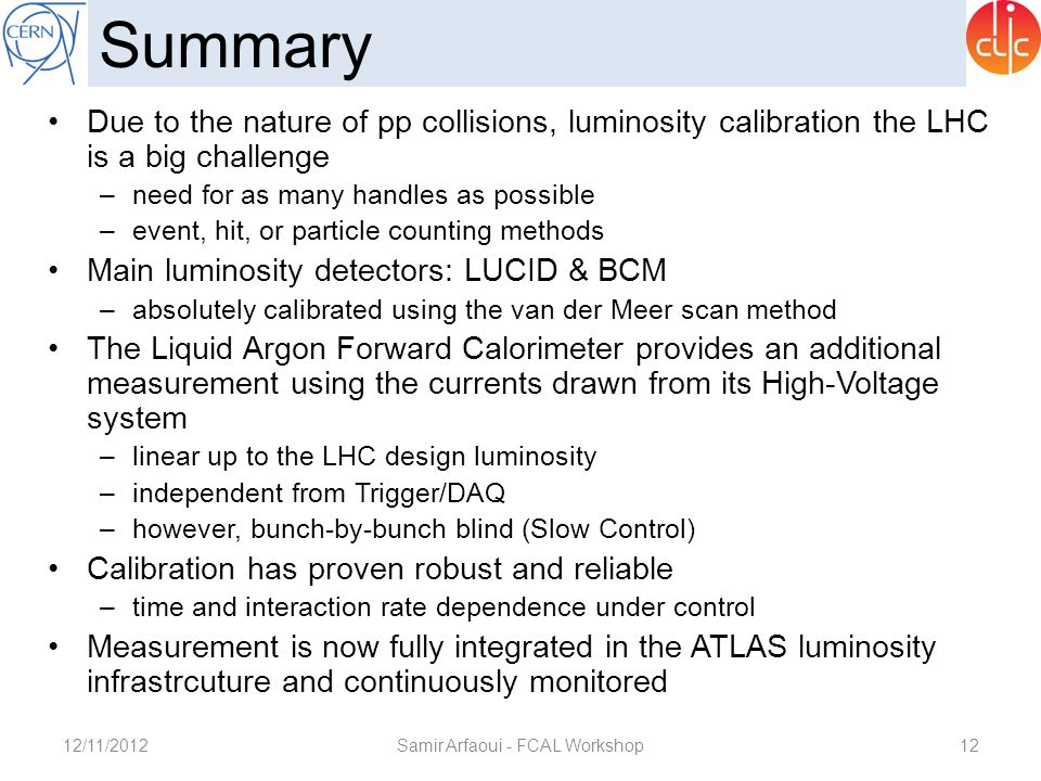 12/11/2012Samir Arfaoui - FCAL Workshop12 Summary Due to the nature of pp collisions, luminosity calibration the LHC is a big challenge –need for as m