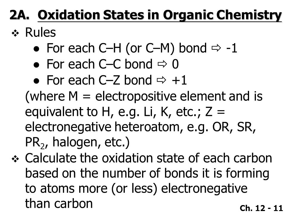 Ch. 12 - 11 2A.Oxidation States in Organic Chemistry  Rules ●For each C–H (or C–M) bond  -1 ●For each C–C bond  0 ●For each C–Z bond  +1 (where M