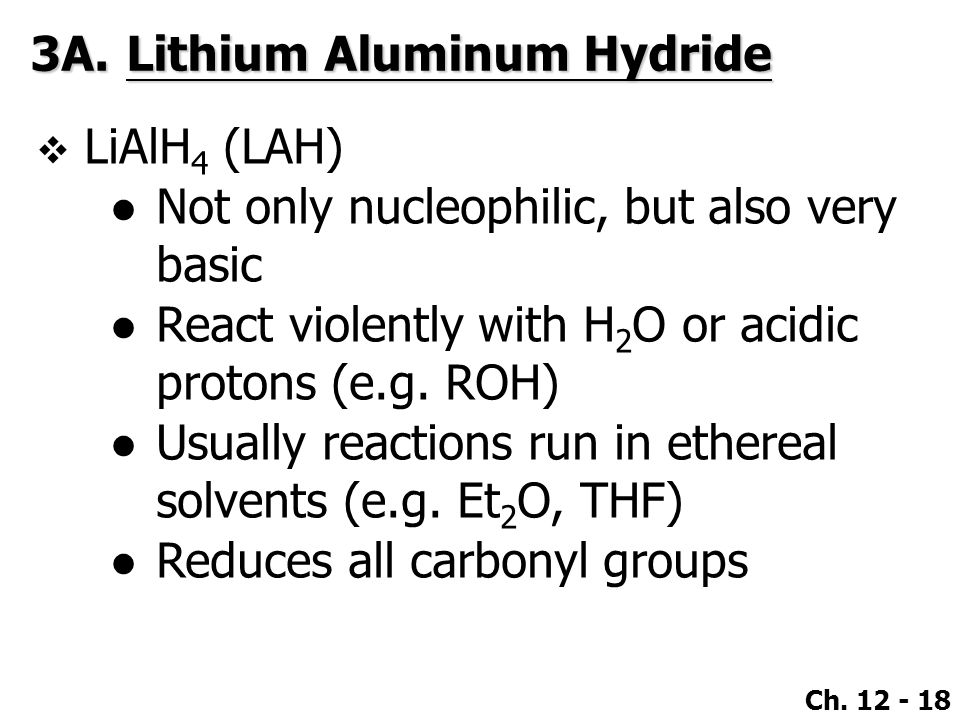 Ch. 12 - 18 3A.Lithium Aluminum Hydride  LiAlH 4 (LAH) ●Not only nucleophilic, but also very basic ●React violently with H 2 O or acidic protons (e.g