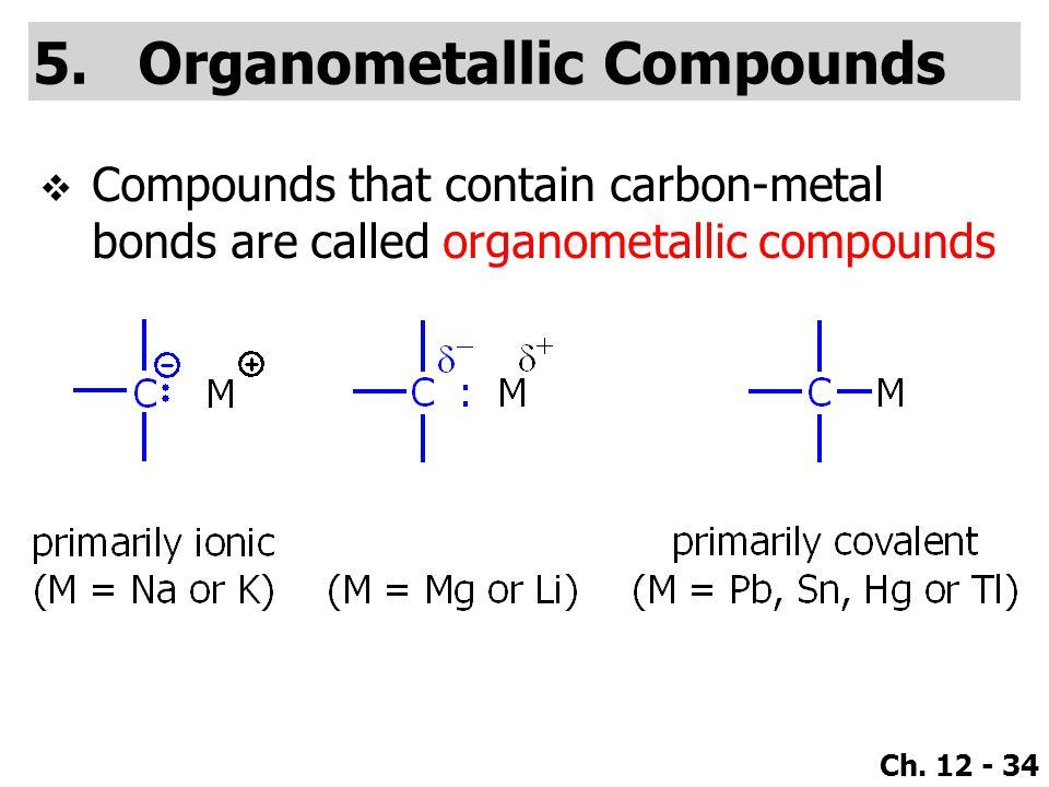 Ch. 12 - 34 5.Organometallic Compounds  Compounds that contain carbon-metal bonds are called organometallic compounds