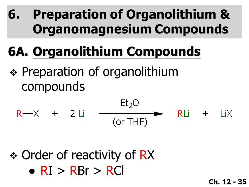 Ch. 12 - 35 6.Preparation of Organolithium & Organomagnesium Compounds 6A.Organolithium Compounds  Order of reactivity of RX ●RI > RBr > RCl  Prepar