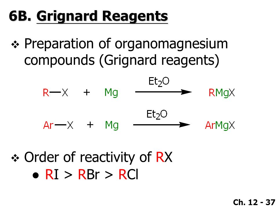 Ch. 12 - 37 6B.Grignard Reagents  Order of reactivity of RX ●RI > RBr > RCl  Preparation of organomagnesium compounds (Grignard reagents)