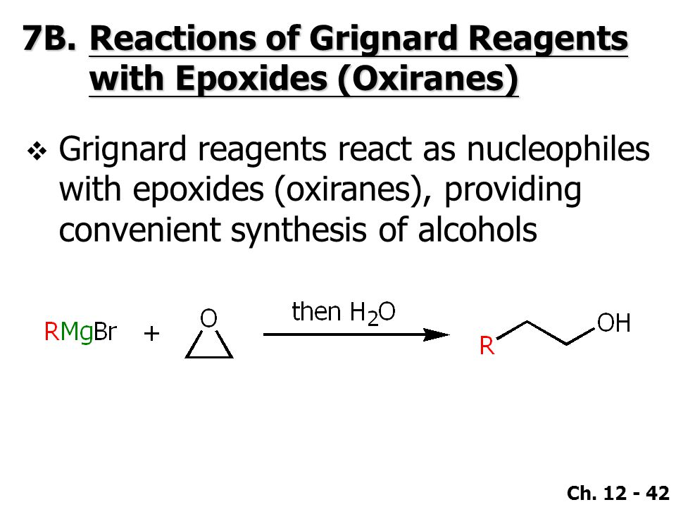 Ch. 12 - 42 7B.Reactions of Grignard Reagents with Epoxides (Oxiranes)  Grignard reagents react as nucleophiles with epoxides (oxiranes), providing c