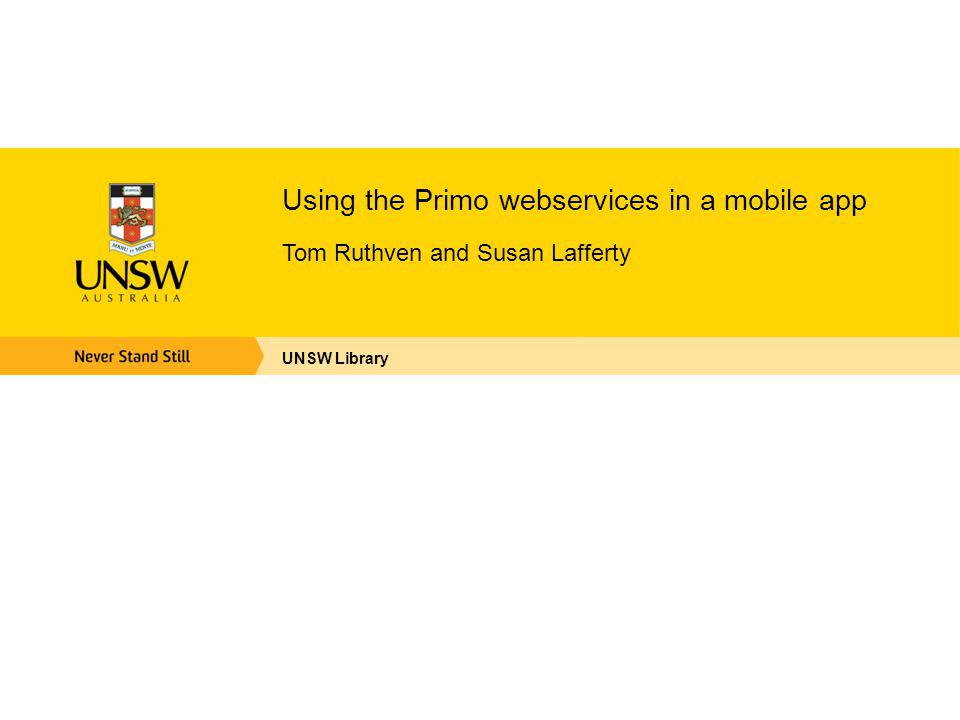Using the Primo webservices in a mobile app Tom Ruthven and Susan Lafferty UNSW Library