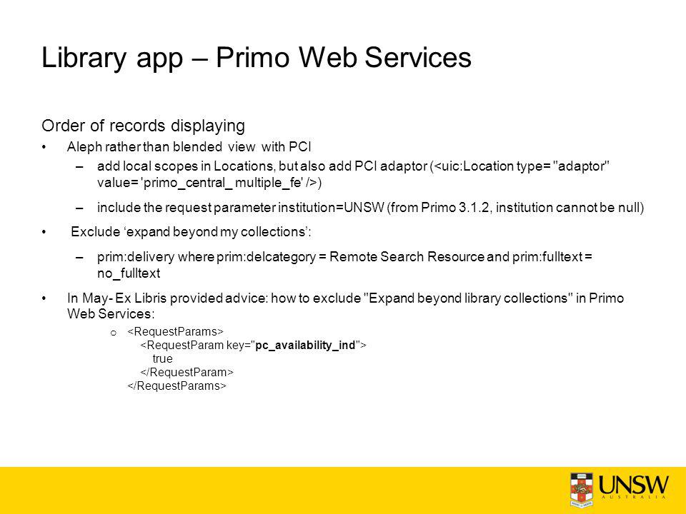 Library app – Primo Web Services Order of records displaying Aleph rather than blended view with PCI –add local scopes in Locations, but also add PCI adaptor ( ) –include the request parameter institution=UNSW (from Primo 3.1.2, institution cannot be null) Exclude 'expand beyond my collections': –prim:delivery where prim:delcategory = Remote Search Resource and prim:fulltext = no_fulltext In May- Ex Libris provided advice: how to exclude Expand beyond library collections in Primo Web Services: o true