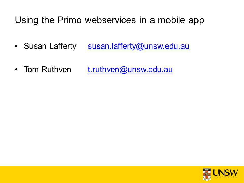 Using the Primo webservices in a mobile app Susan Laffertysusan.lafferty@unsw.edu.aususan.lafferty@unsw.edu.au Tom Ruthvent.ruthven@unsw.edu.aut.ruthven@unsw.edu.au