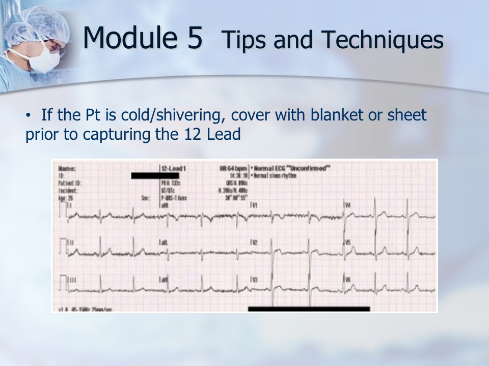 Module 5 Tips and Techniques If the Pt is cold/shivering, cover with blanket or sheet prior to capturing the 12 Lead