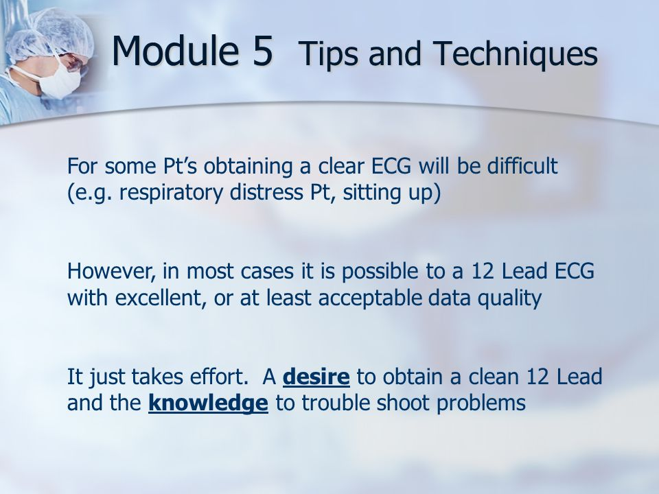 Module 5 Tips and Techniques For some Pt's obtaining a clear ECG will be difficult (e.g.