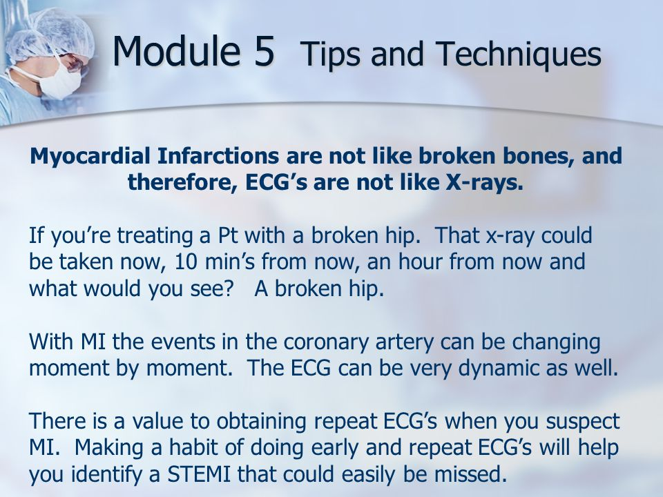 Module 5 Tips and Techniques Myocardial Infarctions are not like broken bones, and therefore, ECG's are not like X-rays.