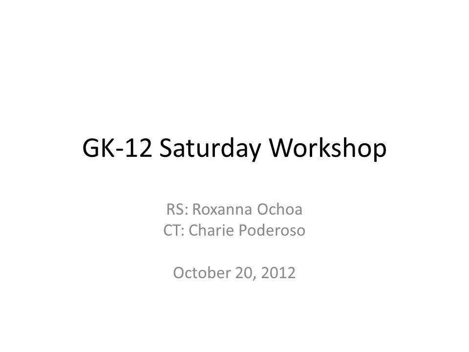 GK-12 Saturday Workshop RS: Roxanna Ochoa CT: Charie Poderoso October 20, 2012