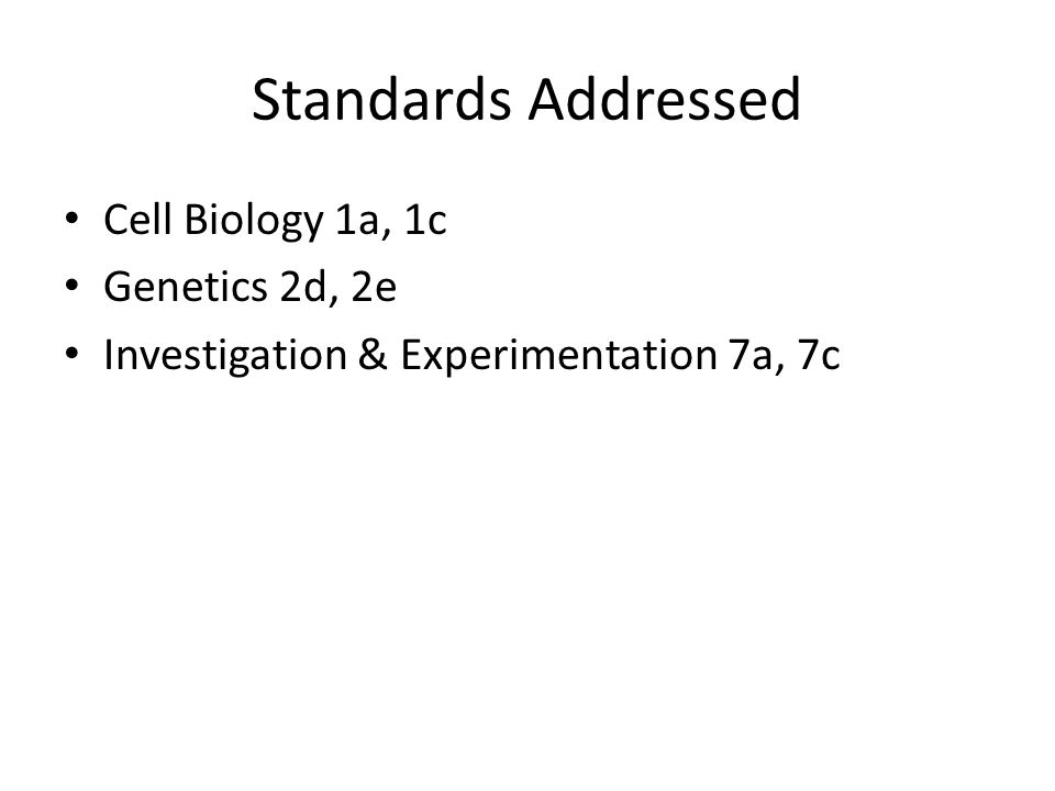 Standards Addressed Cell Biology 1a, 1c Genetics 2d, 2e Investigation & Experimentation 7a, 7c