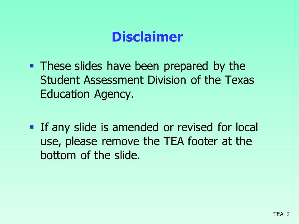 Disclaimer  These slides have been prepared by the Student Assessment Division of the Texas Education Agency.