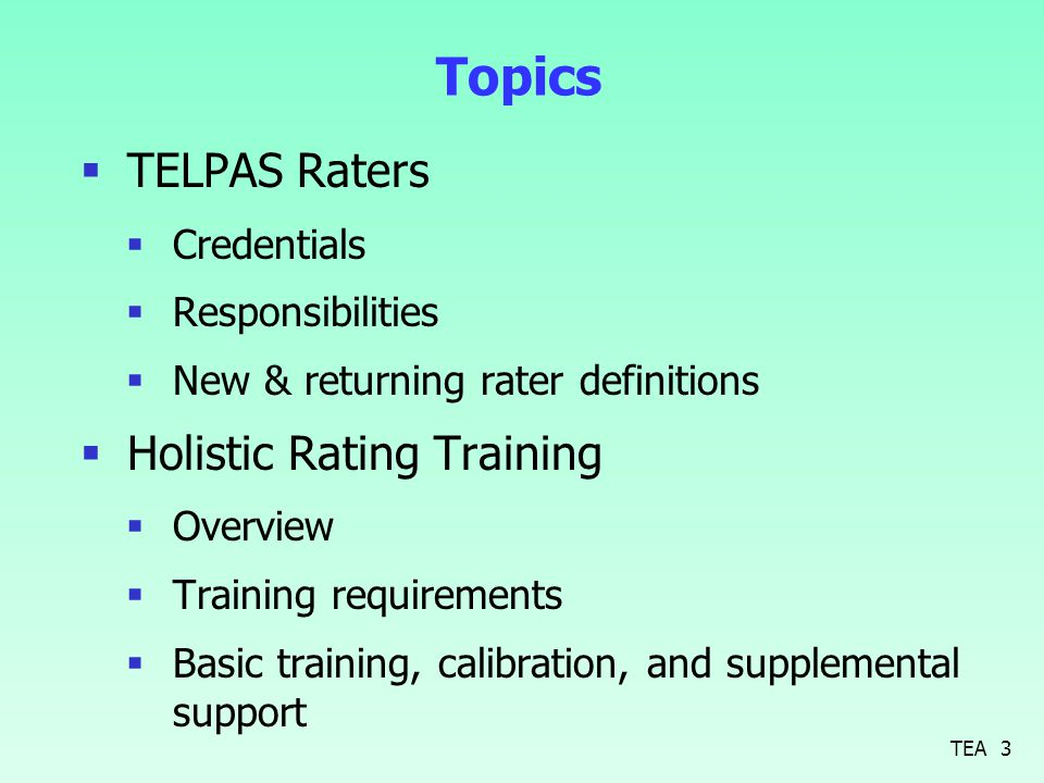 Topics  TELPAS Raters  Credentials  Responsibilities  New & returning rater definitions  Holistic Rating Training  Overview  Training requirements  Basic training, calibration, and supplemental support 3TEA