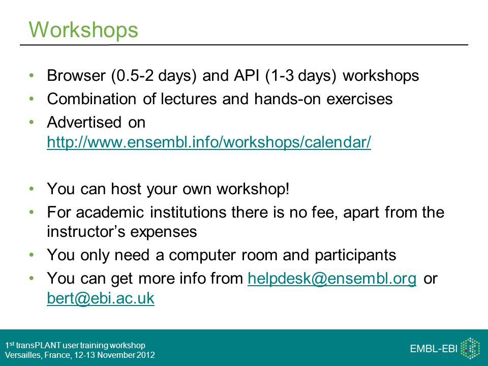 1 st transPLANT user training workshop Versailles, France, 12-13 November 2012 Workshops Browser (0.5-2 days) and API (1-3 days) workshops Combination of lectures and hands-on exercises Advertised on http://www.ensembl.info/workshops/calendar/ http://www.ensembl.info/workshops/calendar/ You can host your own workshop.