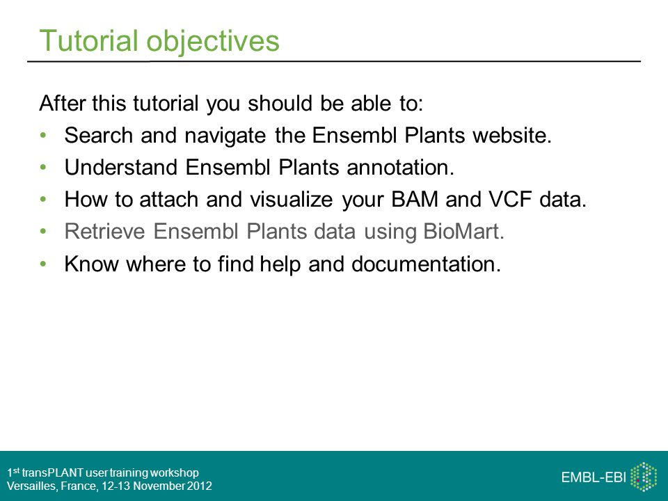1 st transPLANT user training workshop Versailles, France, 12-13 November 2012 Tutorial objectives After this tutorial you should be able to: Search and navigate the Ensembl Plants website.