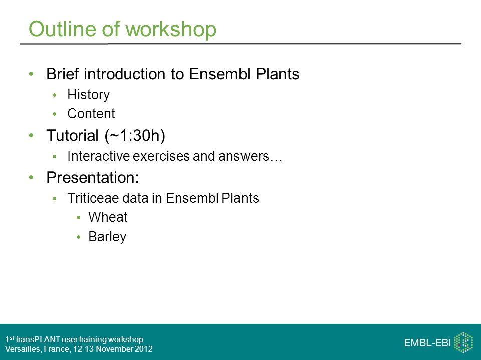 1 st transPLANT user training workshop Versailles, France, 12-13 November 2012 Outline of workshop Brief introduction to Ensembl Plants History Content Tutorial (~1:30h) Interactive exercises and answers… Presentation: Triticeae data in Ensembl Plants Wheat Barley