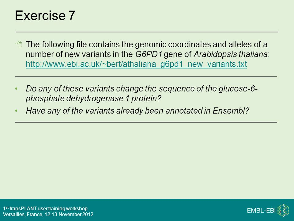 1 st transPLANT user training workshop Versailles, France, 12-13 November 2012 Exercise 7  The following file contains the genomic coordinates and alleles of a number of new variants in the G6PD1 gene of Arabidopsis thaliana: http://www.ebi.ac.uk/~bert/athaliana_g6pd1_new_variants.txt http://www.ebi.ac.uk/~bert/athaliana_g6pd1_new_variants.txt Do any of these variants change the sequence of the glucose-6- phosphate dehydrogenase 1 protein.