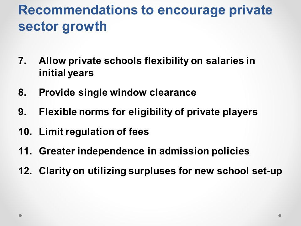 Recommendations to encourage private sector growth 7.Allow private schools flexibility on salaries in initial years 8.Provide single window clearance