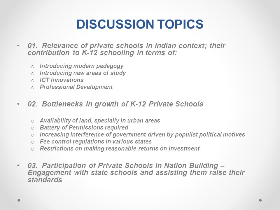 DISCUSSION TOPICS 01. Relevance of private schools in Indian context; their contribution to K-12 schooling in terms of: o Introducing modern pedagogy