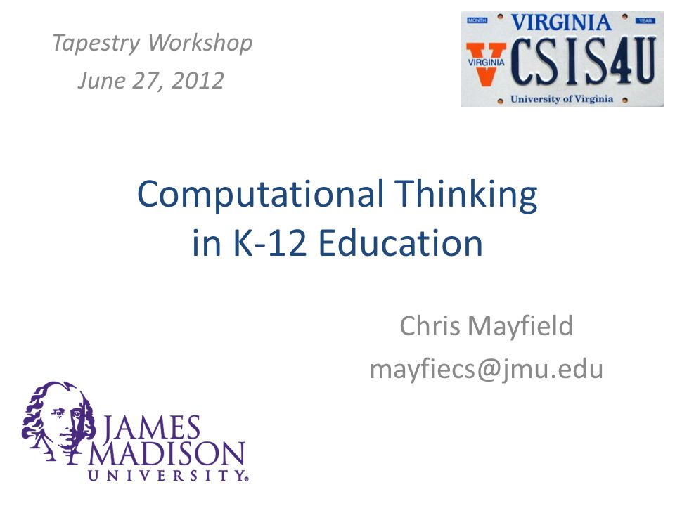 Computational Thinking in K-12 Education Chris Mayfield mayfiecs@jmu.edu Tapestry Workshop June 27, 2012