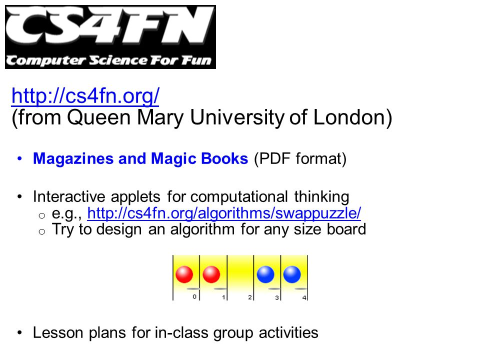 http://cs4fn.org/ (from Queen Mary University of London) Magazines and Magic Books (PDF format) Interactive applets for computational thinking o e.g., http://cs4fn.org/algorithms/swappuzzle/http://cs4fn.org/algorithms/swappuzzle/ o Try to design an algorithm for any size board Lesson plans for in-class group activities