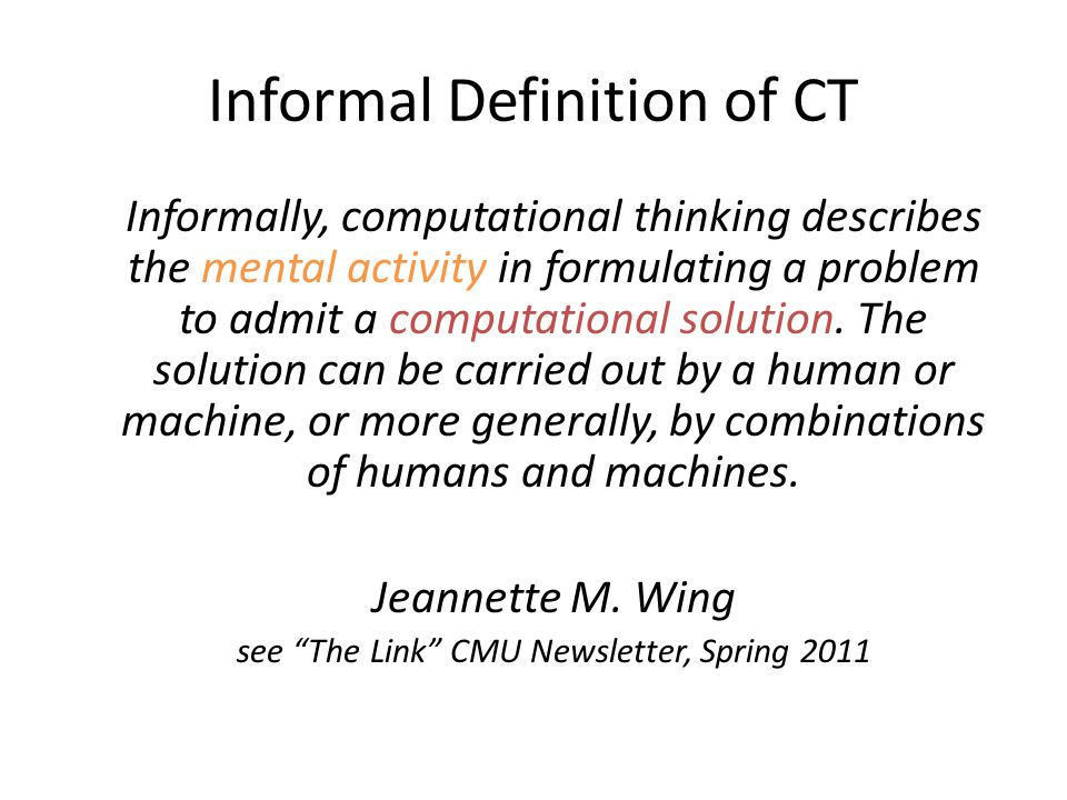 Informal Definition of CT Informally, computational thinking describes the mental activity in formulating a problem to admit a computational solution.